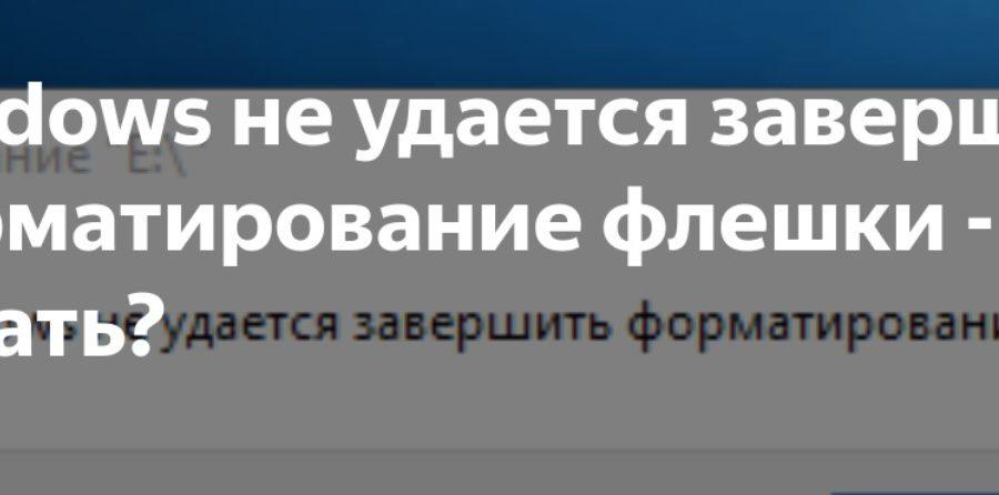 Windows не удаётся завершить форматирование – что делать